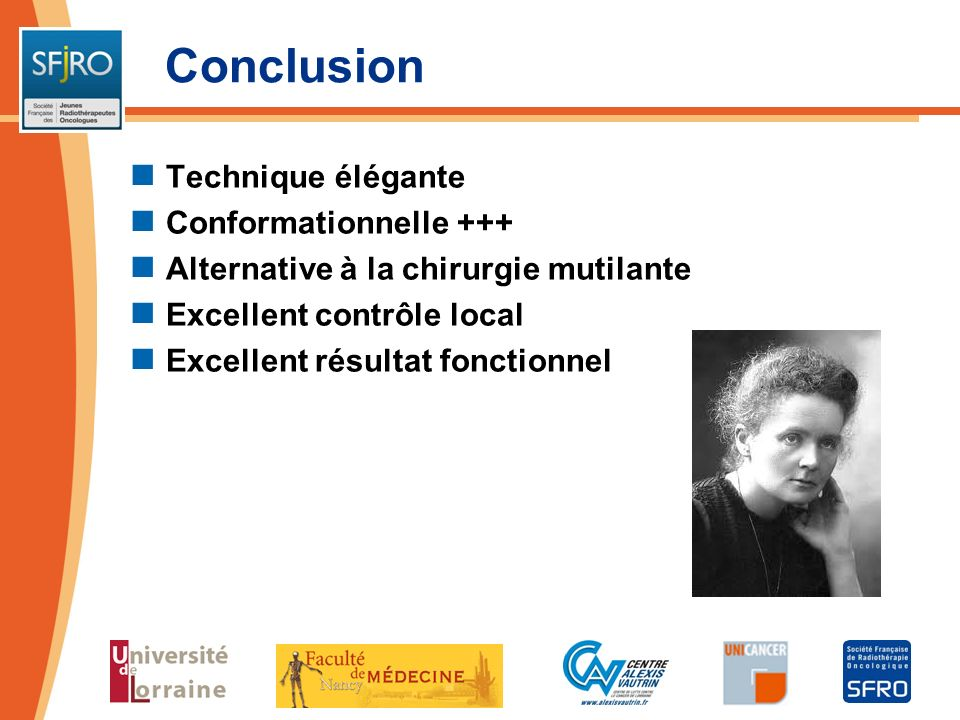 Conclusion Technique élégante Conformationnelle +++ Alternative à la chirurgie mutilante Excellent contrôle local Excellent résultat fonctionnel