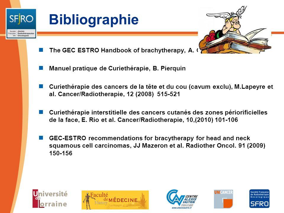 Bibliographie The GEC ESTRO Handbook of brachytherapy, A. GERBAULET Manuel pratique de Curiethérapie, B. Pierquin Curiethérapie des cancers de la tête