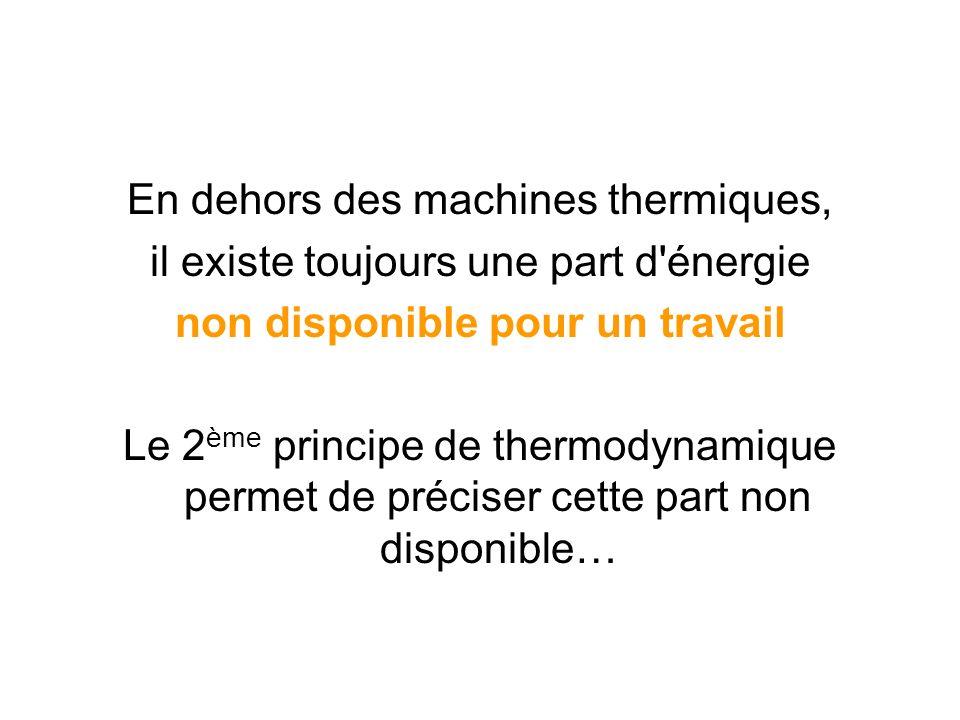 En dehors des machines thermiques, il existe toujours une part d'énergie non disponible pour un travail Le 2 ème principe de thermodynamique permet de