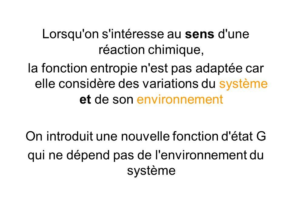 Lorsqu'on s'intéresse au sens d'une réaction chimique, la fonction entropie n'est pas adaptée car elle considère des variations du système et de son e