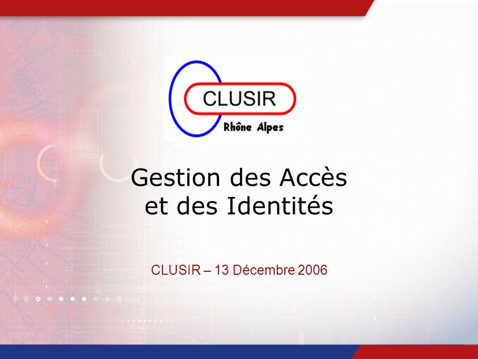Gestion des Accès et des Identités CLUSIR – 13 Décembre 2006