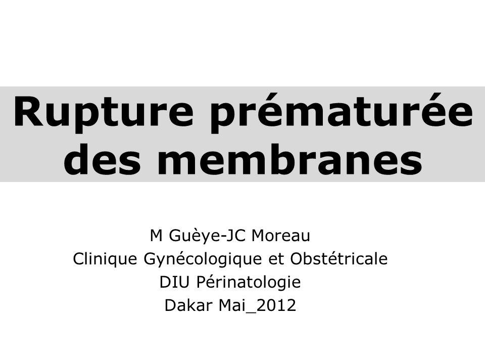 Rupture prématurée des membranes M Guèye-JC Moreau Clinique Gynécologique et Obstétricale DIU Périnatologie Dakar Mai_2012
