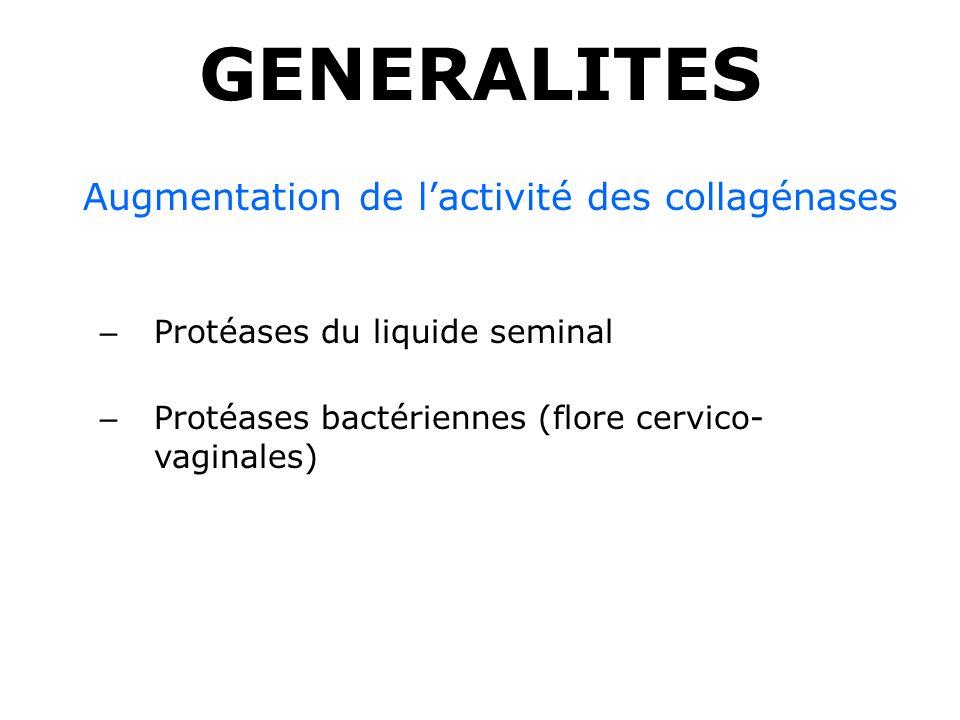 GENERALITES Augmentation de lactivité des collagénases – Protéases du liquide seminal – Protéases bactériennes (flore cervico- vaginales)