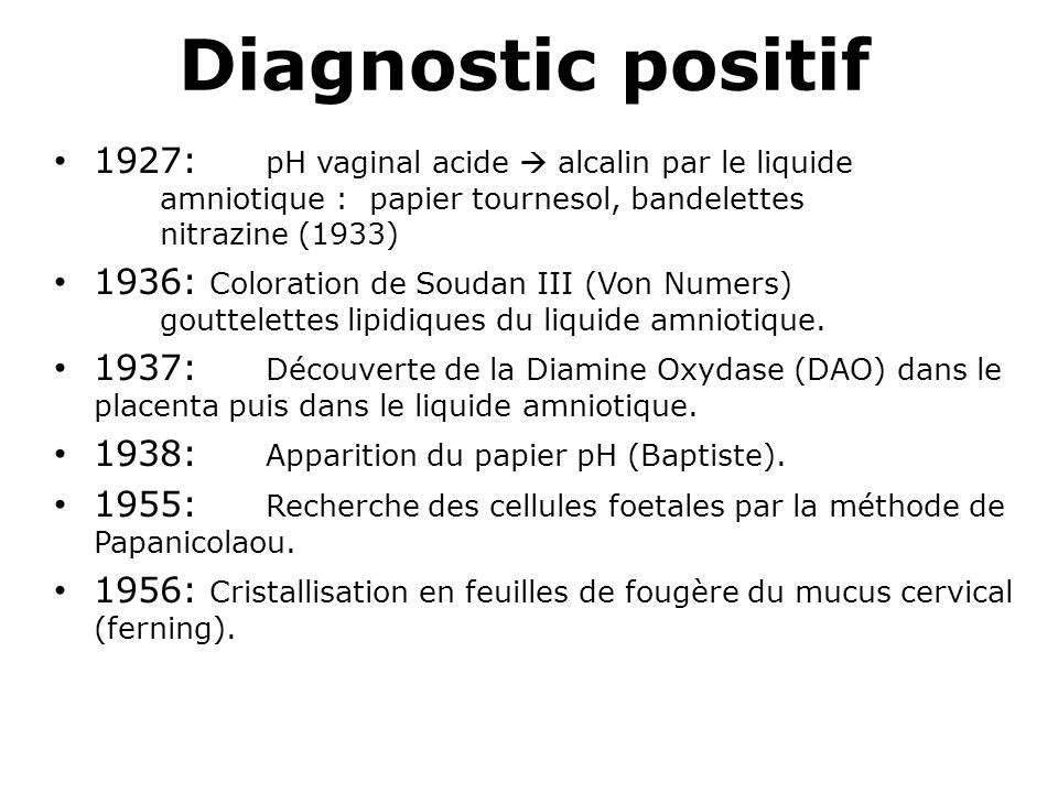Diagnostic positif 1927: pH vaginal acide alcalin par le liquide amniotique : papier tournesol, bandelettes nitrazine (1933) 1936: Coloration de Souda