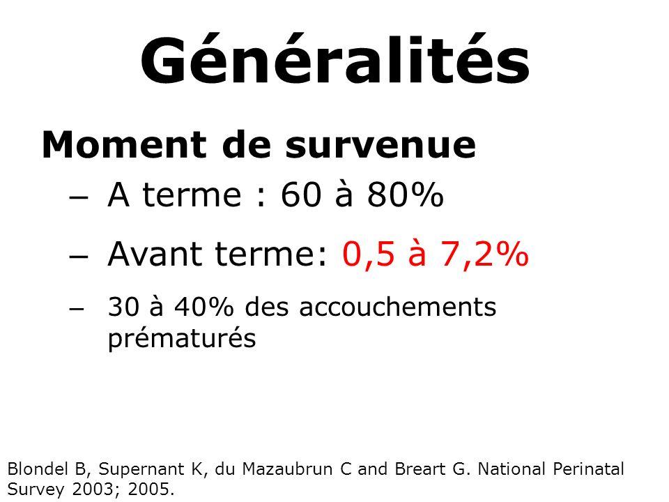 Généralités Moment de survenue – A terme : 60 à 80% – Avant terme: 0,5 à 7,2% – 30 à 40% des accouchements prématurés Blondel B, Supernant K, du Mazau