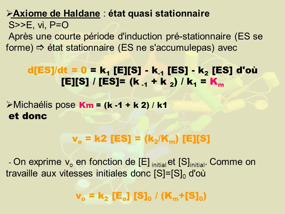 Axiome de Haldane : état quasi stationnaire S>>E, vi, P=O Après une courte période d induction pré-stationnaire (ES se forme) état stationnaire (ES ne s accumulepas) avec d[ES]/dt = 0 = k 1 [E][S] - k -1 [ES] - k 2 [ES] d où [E][S] / [ES]= (k -1 + k 2 ) / k 1 = K m Michaélis pose Km = (k -1 + k 2) / k1 et donc v o = k2 [ES] = (k 2 /K m ) [E][S] - On exprime v o en fonction de [E] initial et [S] initial.