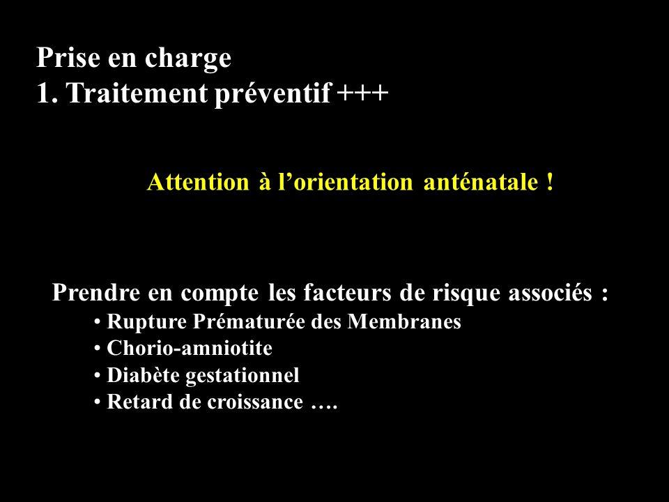 Prise en charge 1. Traitement préventif +++ Attention à lorientation anténatale ! Prendre en compte les facteurs de risque associés : Rupture Prématur