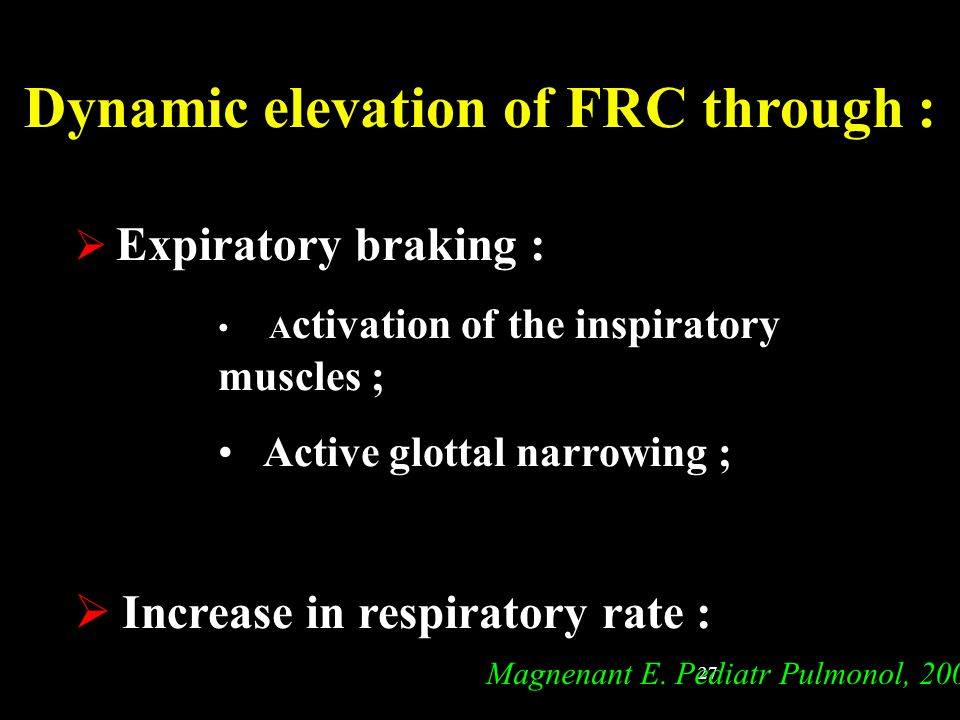 27 Dynamic elevation of FRC through : Expiratory braking : A ctivation of the inspiratory muscles ; Active glottal narrowing ; Increase in respiratory