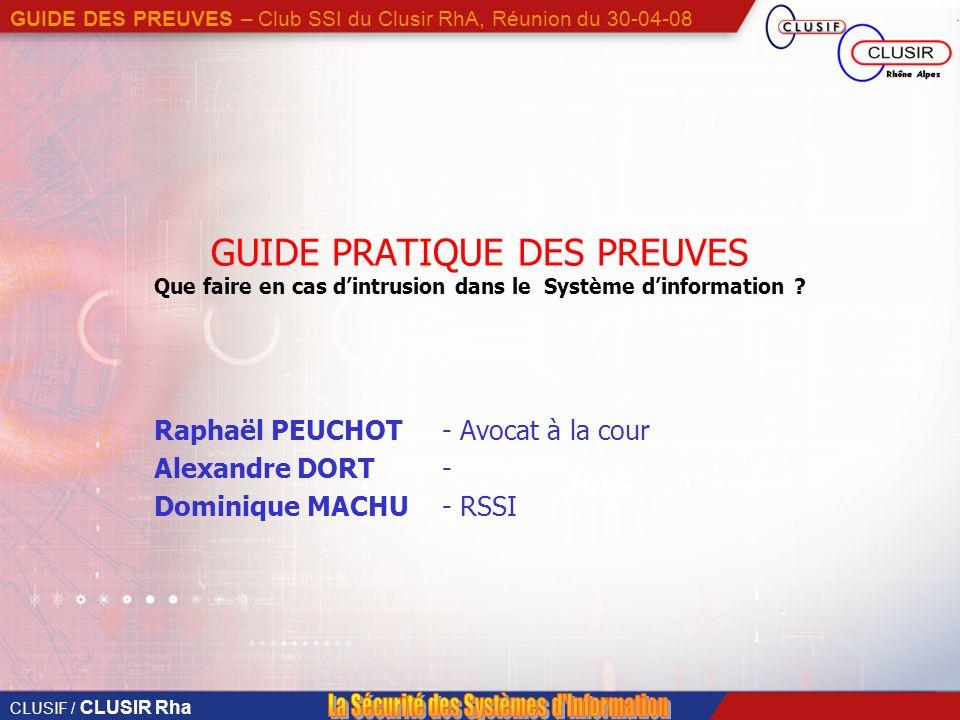 CLUSIF / CLUSIR Rha GUIDE DES PREUVES – Club SSI du Clusir RhA, Réunion du 30-04-08 29% GUIDE PRATIQUE DES PREUVES Que faire en cas dintrusion dans le Système dinformation .