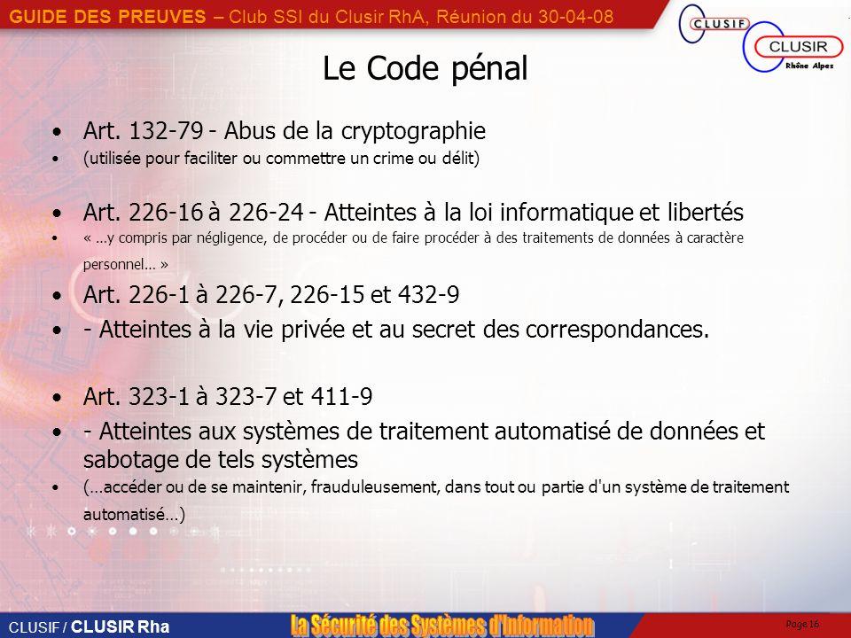 CLUSIF / CLUSIR Rha GUIDE DES PREUVES – Club SSI du Clusir RhA, Réunion du 30-04-08 Page 16 Le Code pénal Art.