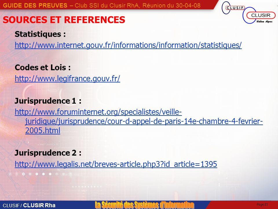 CLUSIF / CLUSIR Rha GUIDE DES PREUVES – Club SSI du Clusir RhA, Réunion du 30-04-08 Page 21 SOURCES ET REFERENCES Statistiques : http://www.internet.gouv.fr/informations/information/statistiques/ Codes et Lois : http://www.legifrance.gouv.fr/ Jurisprudence 1 : http://www.foruminternet.org/specialistes/veille- juridique/jurisprudence/cour-d-appel-de-paris-14e-chambre-4-fevrier- 2005.html Jurisprudence 2 : http://www.legalis.net/breves-article.php3?id_article=1395