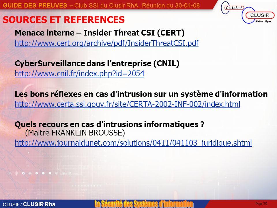 CLUSIF / CLUSIR Rha GUIDE DES PREUVES – Club SSI du Clusir RhA, Réunion du 30-04-08 Page 38 SOURCES ET REFERENCES Menace interne – Insider Threat CSI (CERT) http://www.cert.org/archive/pdf/InsiderThreatCSI.pdf CyberSurveillance dans lentreprise (CNIL) http://www.cnil.fr/index.php?id=2054 Les bons réflexes en cas d intrusion sur un système d information http://www.certa.ssi.gouv.fr/site/CERTA-2002-INF-002/index.html Quels recours en cas d intrusions informatiques .