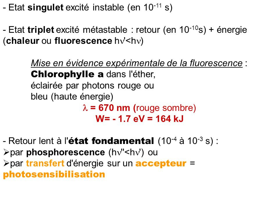 - Etat singulet excité instable (en 10 -11 s) - Etat triplet excité métastable : retour (en 10 -10 s) + énergie (chaleur ou fluorescence h '<h ) Mise