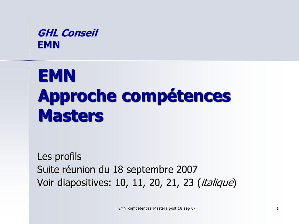 EMN compétences Masters post 18 sep 07 1 EMN Approche compétences Masters Les profils Suite réunion du 18 septembre 2007 Voir diapositives: 10, 11, 20, 21, 23 (italique) GHL Conseil EMN