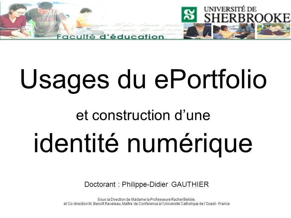 Usages du ePortfolio et construction dune identité numérique Doctorant : Philippe-Didier GAUTHIER Sous la Direction de Madame la Professeure Rachel Be