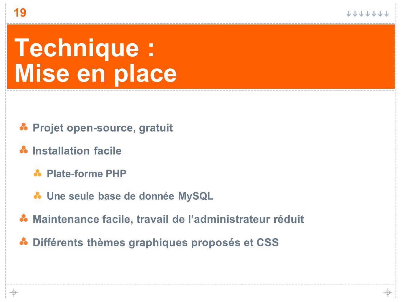 19 Technique : Mise en place Projet open-source, gratuit Installation facile Plate-forme PHP Une seule base de donnée MySQL Maintenance facile, travai
