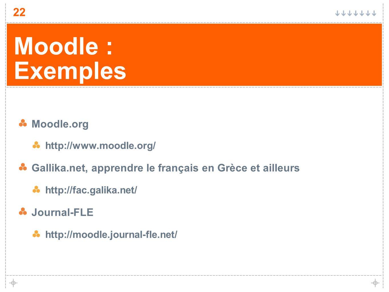 22 Moodle : Exemples Moodle.org http://www.moodle.org/ Gallika.net, apprendre le français en Grèce et ailleurs http://fac.galika.net/ Journal-FLE http
