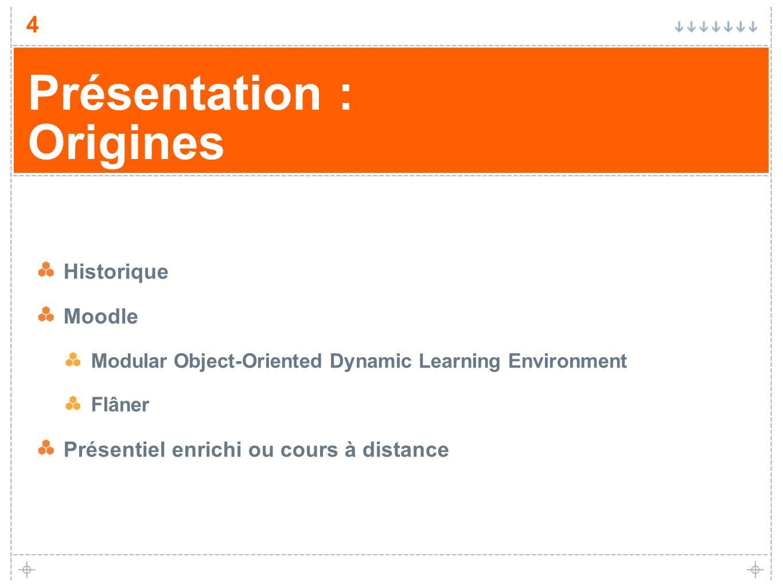 4 Présentation : Origines Historique Moodle Modular Object-Oriented Dynamic Learning Environment Flâner Présentiel enrichi ou cours à distance