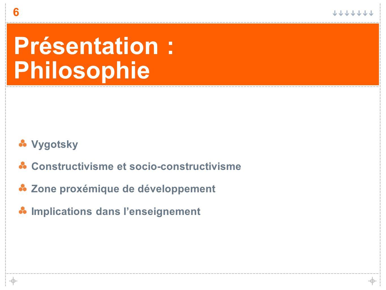 6 Présentation : Philosophie Vygotsky Constructivisme et socio-constructivisme Zone proxémique de développement Implications dans lenseignement