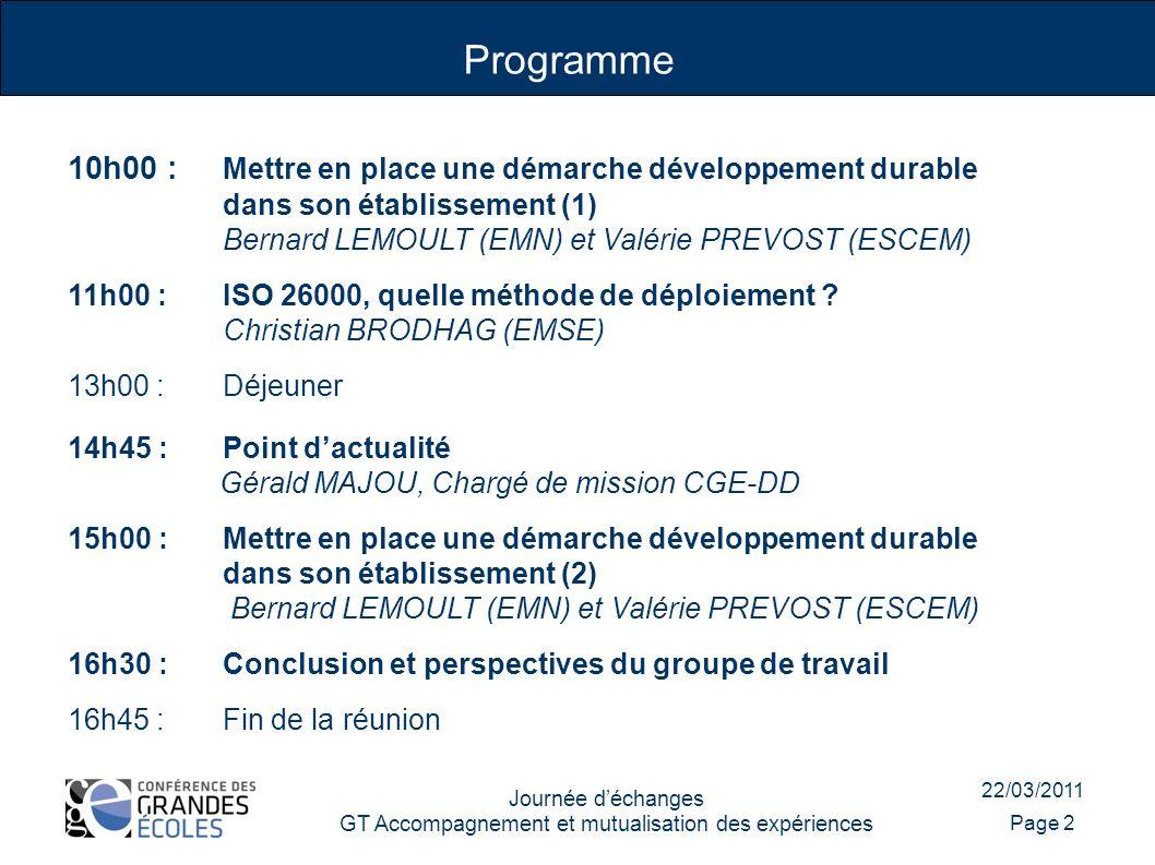 22/03/2011 Journée déchanges GT Accompagnement et mutualisation des expériences Programme Page 2 10h00 : Mettre en place une démarche développement durable dans son établissement (1) Bernard LEMOULT (EMN) et Valérie PREVOST (ESCEM) 11h00 : ISO 26000, quelle méthode de déploiement .