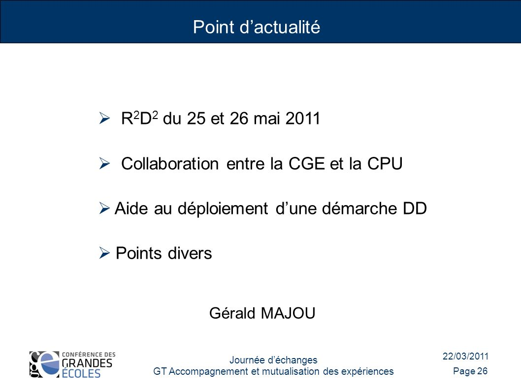 22/03/2011 Journée déchanges GT Accompagnement et mutualisation des expériences Page 26 R 2 D 2 du 25 et 26 mai 2011 Collaboration entre la CGE et la CPU Aide au déploiement dune démarche DD Points divers Point dactualité Gérald MAJOU