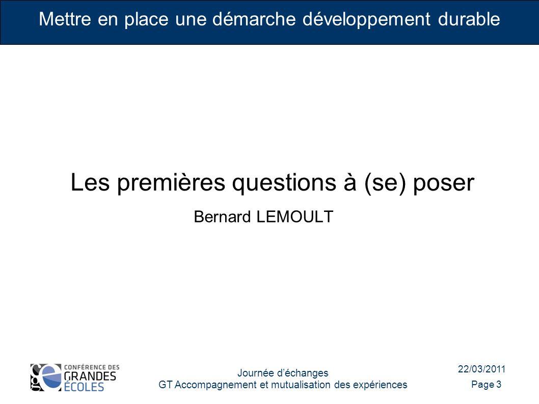 22/03/2011 Journée déchanges GT Accompagnement et mutualisation des expériences Page 3 Mettre en place une démarche développement durable Les premières questions à (se) poser Bernard LEMOULT