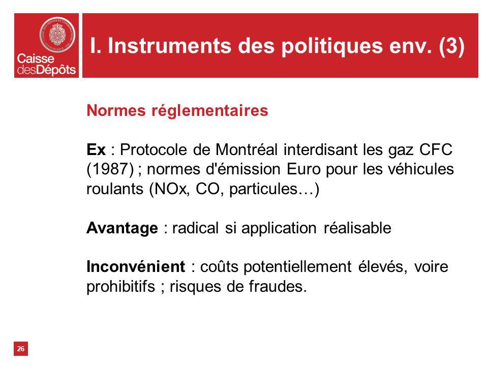 I. Instruments des politiques env. (3) 26 Normes réglementaires Ex : Protocole de Montréal interdisant les gaz CFC (1987) ; normes d'émission Euro pou