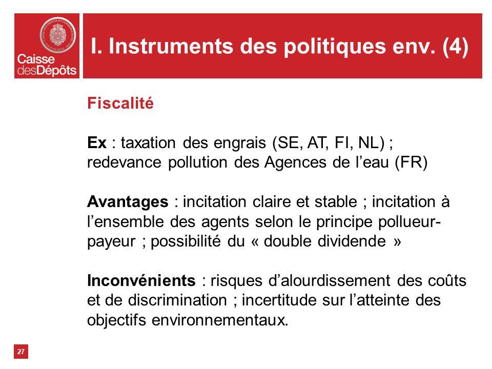 I. Instruments des politiques env. (4) 27 Fiscalité Ex : taxation des engrais (SE, AT, FI, NL) ; redevance pollution des Agences de leau (FR) Avantage
