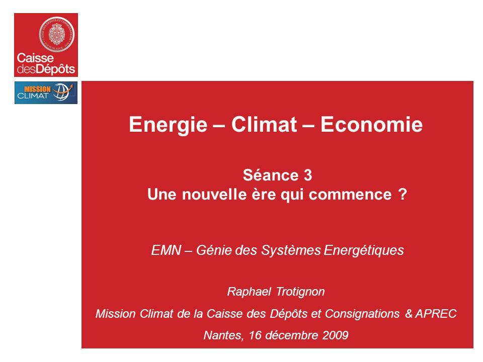 Energie – Climat – Economie Séance 3 Une nouvelle ère qui commence ? EMN – Génie des Systèmes Energétiques Raphael Trotignon Mission Climat de la Cais