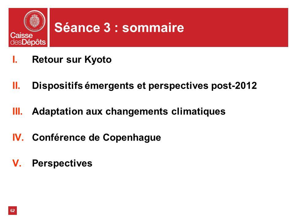 62 Séance 3 : sommaire I.Retour sur Kyoto II.Dispositifs émergents et perspectives post-2012 III.Adaptation aux changements climatiques IV.Conférence