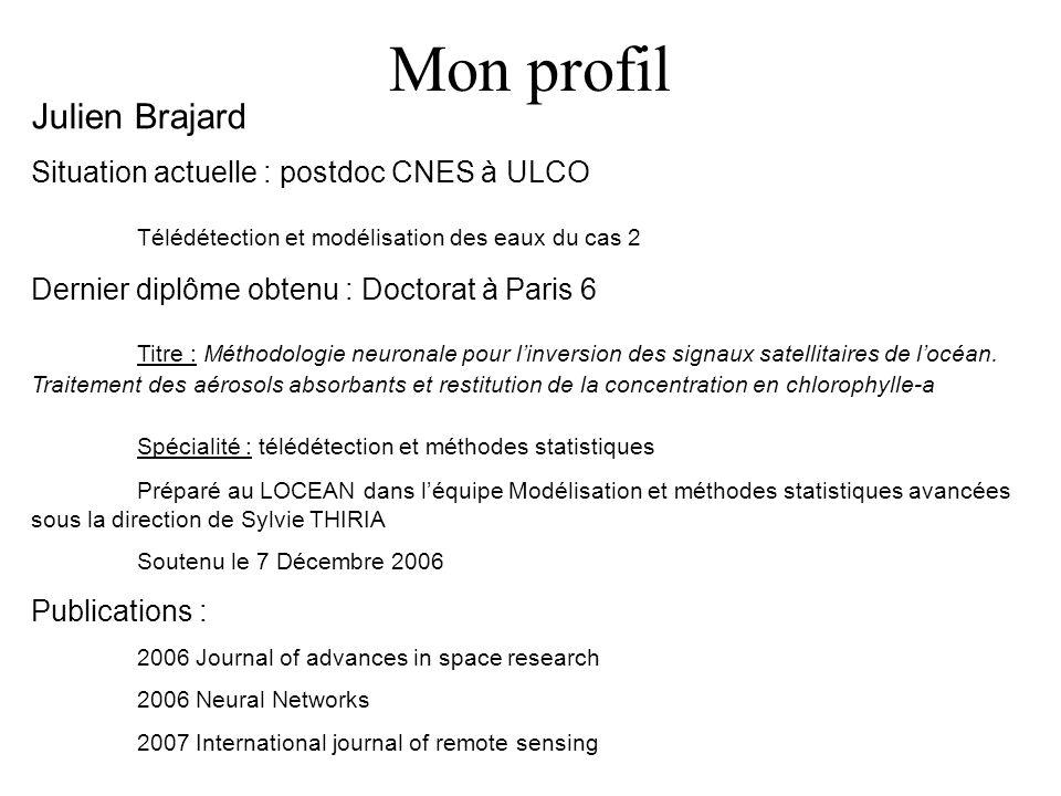 Mon profil Julien Brajard Situation actuelle : postdoc CNES à ULCO Télédétection et modélisation des eaux du cas 2 Dernier diplôme obtenu : Doctorat à