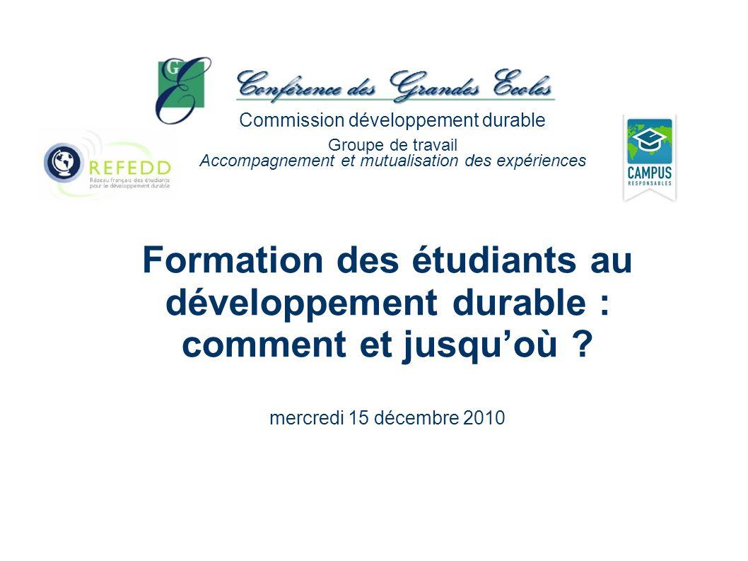 Formation des étudiants au développement durable : comment et jusquoù ? mercredi 15 décembre 2010 Commission développement durable Groupe de travail A