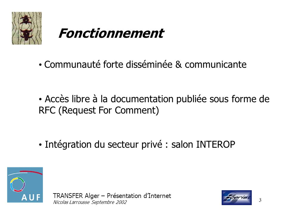 TRANSFER Alger – Présentation dInternet Nicolas Larrousse Septembre 2002 4 Structures ISOC Internet SOCiety IAB Internet Architecture Board W3c World Wide Web Consortium IETF Internet Engineering Task Force IRTF Internet Reseach Task Force RIPE ARIN APNIC AFRINIC ICANN Internet Corporation for Assigned Names and Numbers NIC … Work group