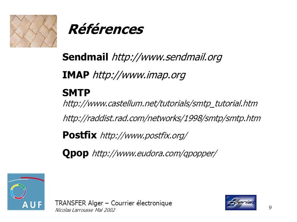 TRANSFER Alger – Courrier électronique Nicolas Larrousse Mai 2002 9 Références Sendmail http://www.sendmail.org IMAP http://www.imap.org SMTP http://w