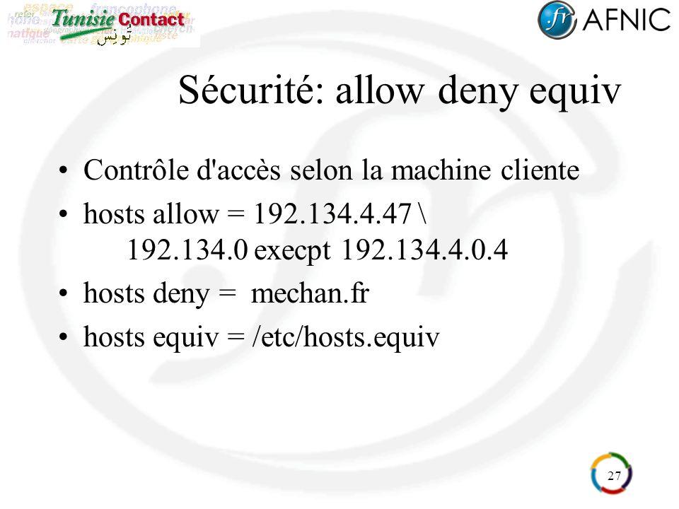 27 Sécurité: allow deny equiv Contrôle d'accès selon la machine cliente hosts allow = 192.134.4.47 \ 192.134.0 execpt 192.134.4.0.4 hosts deny = mecha