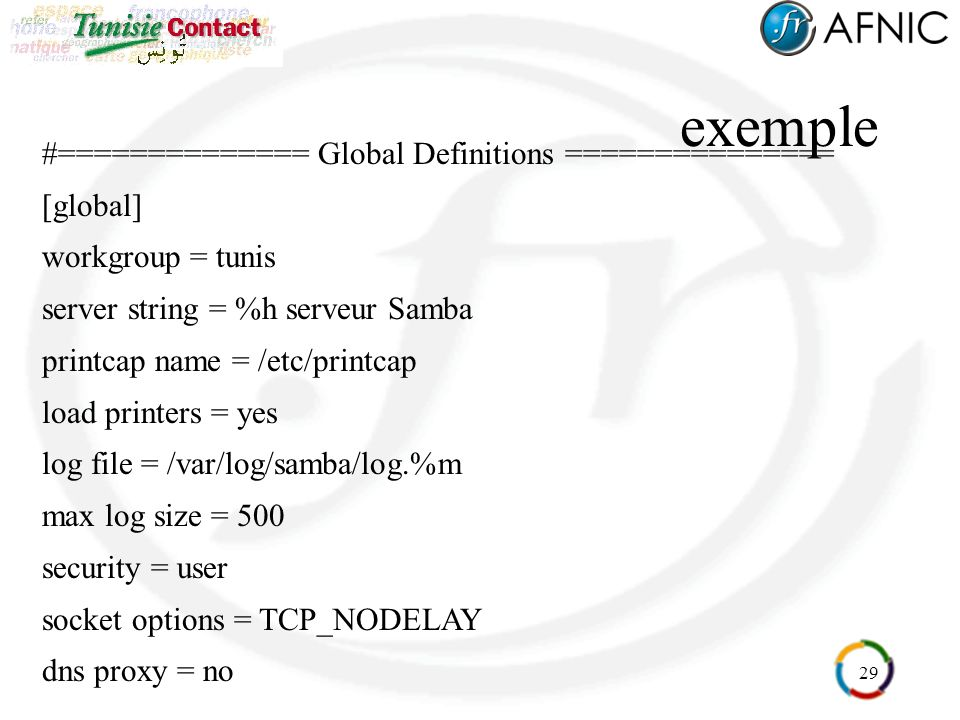 29 exemple #============== Global Definitions =============== [global] workgroup = tunis server string = %h serveur Samba printcap name = /etc/printca