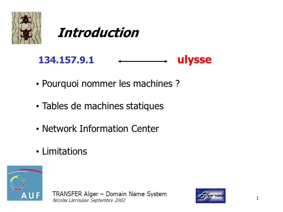 TRANSFER Alger – Domain Name System Nicolas Larrousse Septembre 2002 2 Le Domain Name System Paul Mockapetris (1984) Système hiérarchisé et distribué Gestion décentralisée des bases de données Diffusion automatisée Informations complémentaires (relais de messagerie)
