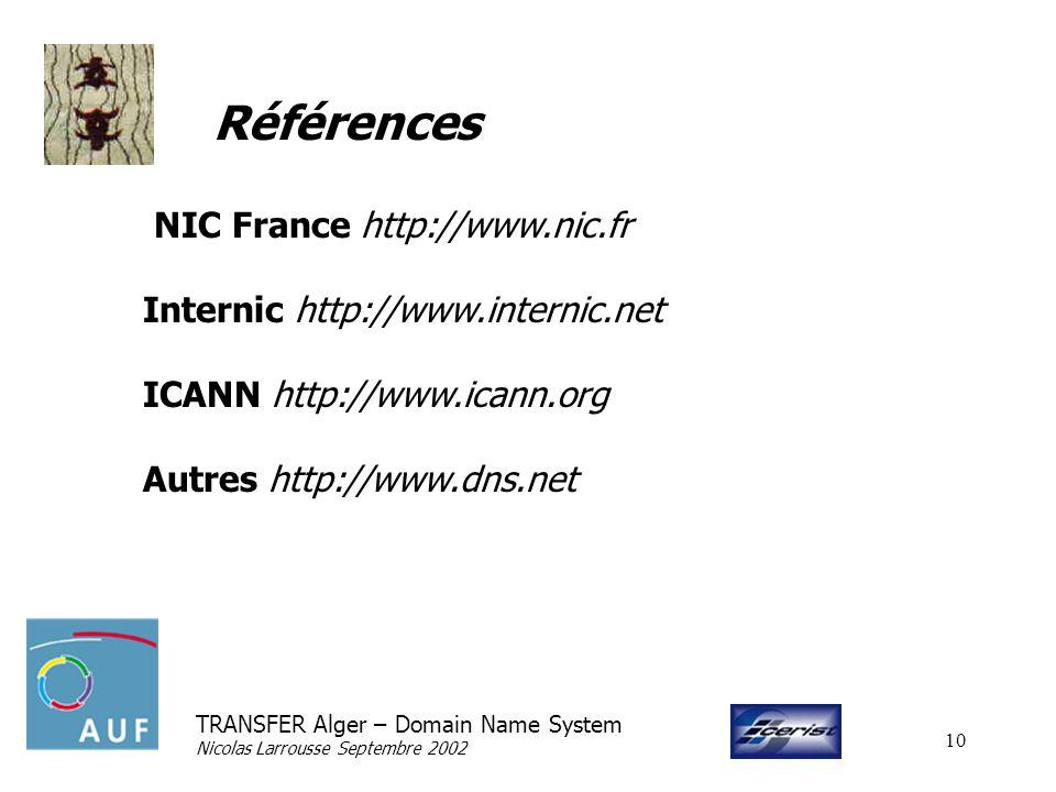 TRANSFER Alger – Domain Name System Nicolas Larrousse Septembre 2002 10 Références NIC France http://www.nic.fr Internic http://www.internic.net ICANN http://www.icann.org Autres http://www.dns.net