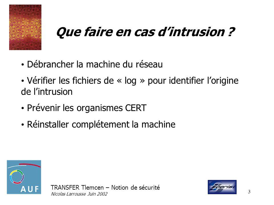 TRANSFER Tlemcen – Notion de sécurité Nicolas Larrousse Juin 2002 3 Que faire en cas dintrusion ? Débrancher la machine du réseau Vérifier les fichier
