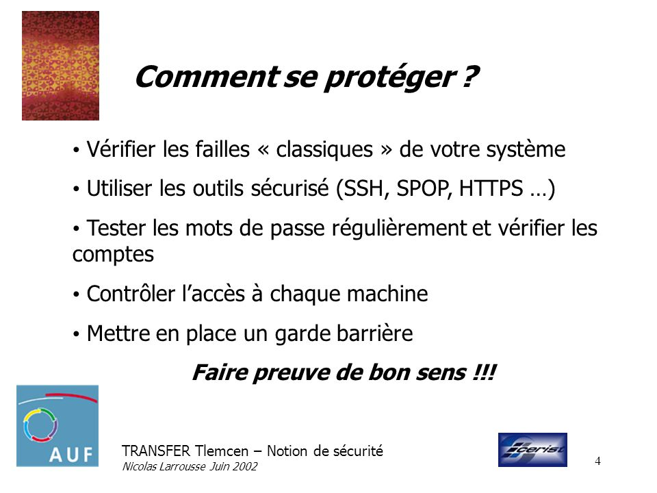 TRANSFER Tlemcen – Notion de sécurité Nicolas Larrousse Juin 2002 4 Comment se protéger ? Vérifier les failles « classiques » de votre système Utilise