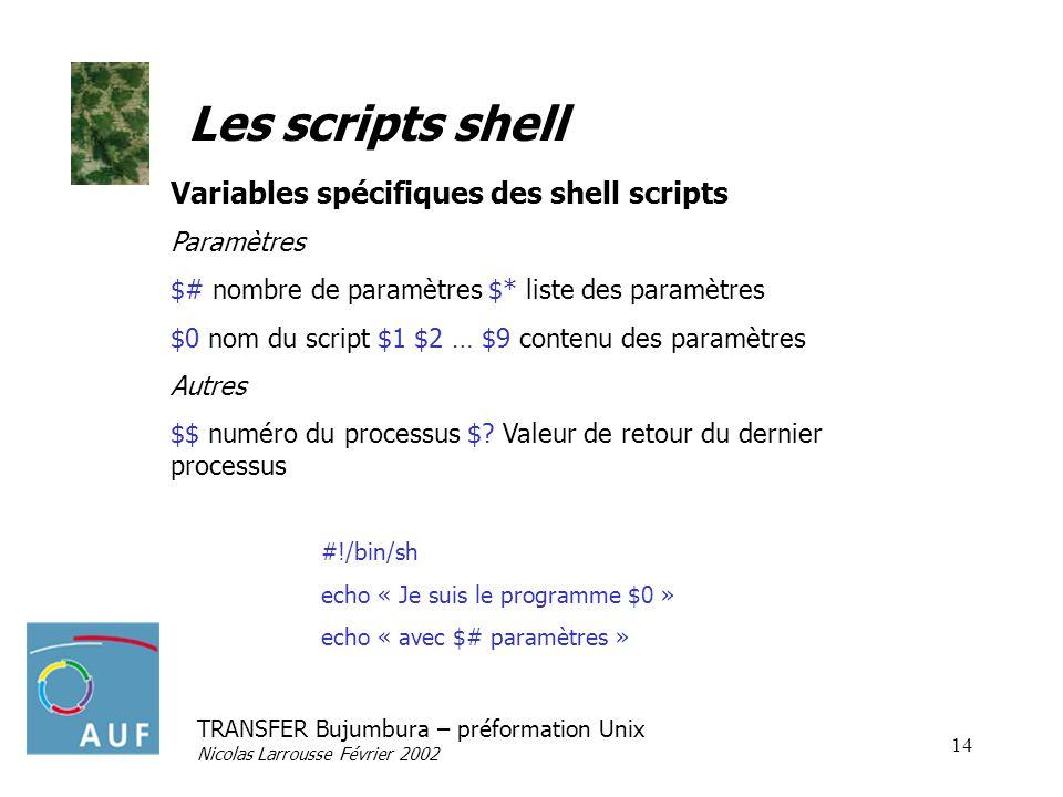 TRANSFER Bujumbura – préformation Unix Nicolas Larrousse Février 2002 14 Les scripts shell Variables spécifiques des shell scripts Paramètres $# nombr
