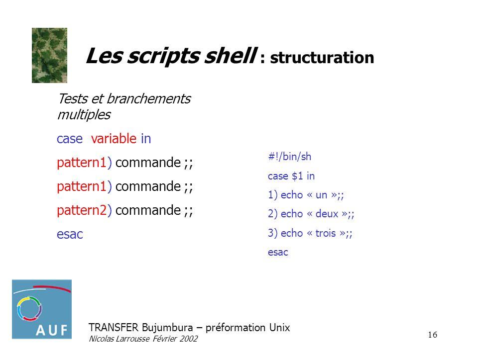 TRANSFER Bujumbura – préformation Unix Nicolas Larrousse Février 2002 16 Les scripts shell : structuration Tests et branchements multiples case variab