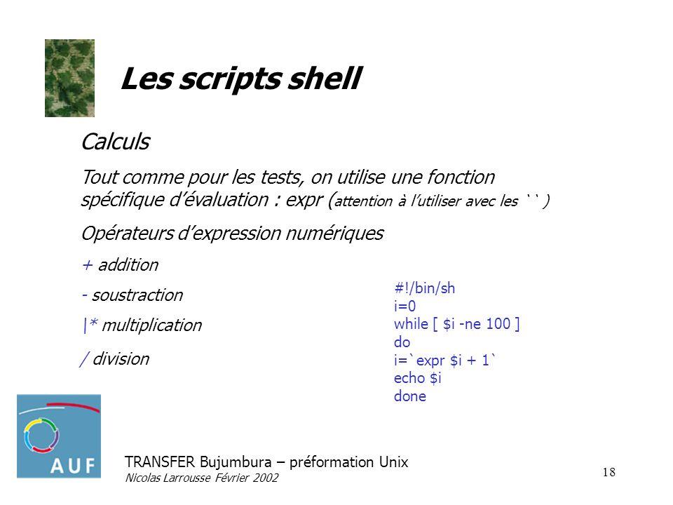 TRANSFER Bujumbura – préformation Unix Nicolas Larrousse Février 2002 18 Les scripts shell Calculs Tout comme pour les tests, on utilise une fonction