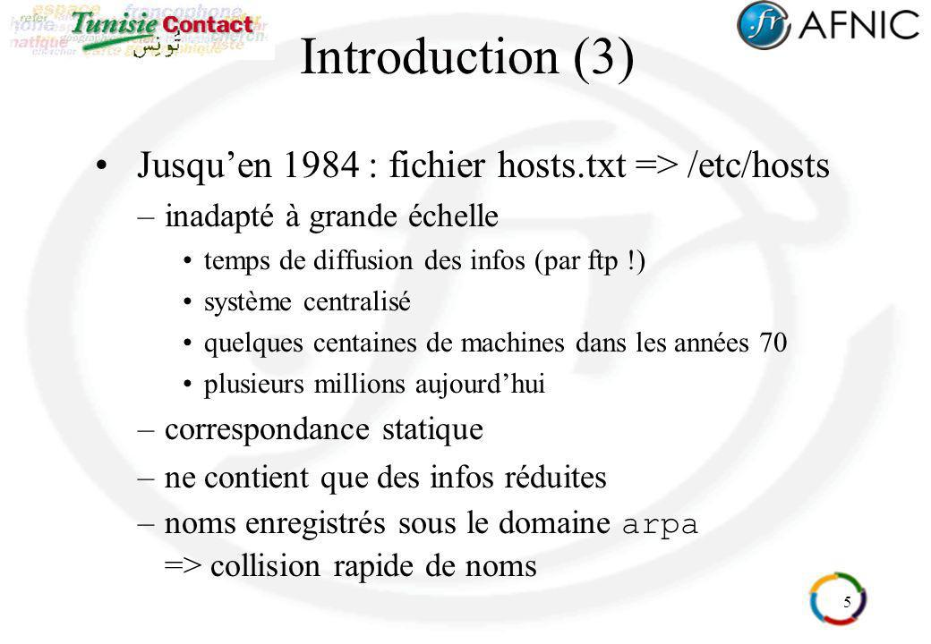 6 Introduction (4) Après 1984 : Domain Name System Paul Mockapetris - RFC 882 883 puis 1034 1035 –système hiérarchisé et distribué modèle en arborescence (similaire à larborescence dun système de fichiers avec ses répertoires) gestion décentralisée des bases de données => chaque site est maître de ses données –informations complémentaires : relais de messagerie, … –correspondance dynamique –limite les risques de collisions de noms