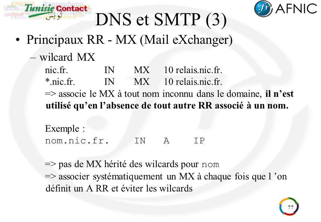 77 DNS et SMTP (3) Principaux RR - MX (Mail eXchanger) –wilcard MX nic.fr.INMX10 relais.nic.fr. *.nic.fr.INMX10 relais.nic.fr. => associe le MX à tout