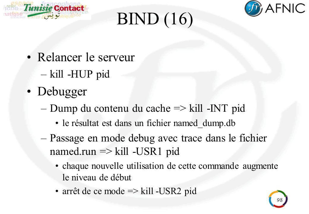 98 BIND (16) Relancer le serveur –kill -HUP pid Debugger –Dump du contenu du cache => kill -INT pid le résultat est dans un fichier named_dump.db –Pas