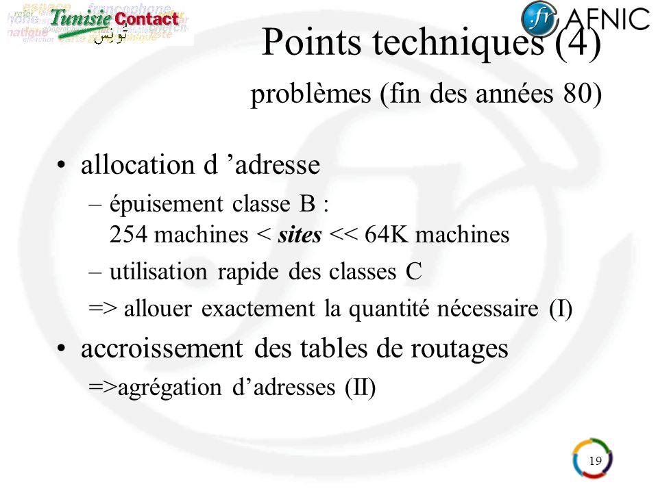 19 Points techniques (4) problèmes (fin des années 80) allocation d adresse –épuisement classe B : 254 machines < sites << 64K machines –utilisation rapide des classes C => allouer exactement la quantité nécessaire (I) accroissement des tables de routages =>agrégation dadresses (II)