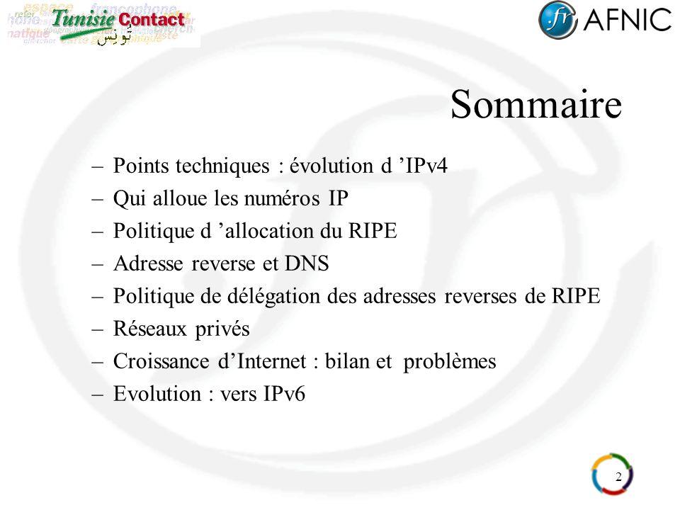 2 Sommaire –Points techniques : évolution d IPv4 –Qui alloue les numéros IP –Politique d allocation du RIPE –Adresse reverse et DNS –Politique de délégation des adresses reverses de RIPE –Réseaux privés –Croissance dInternet : bilan et problèmes –Evolution : vers IPv6