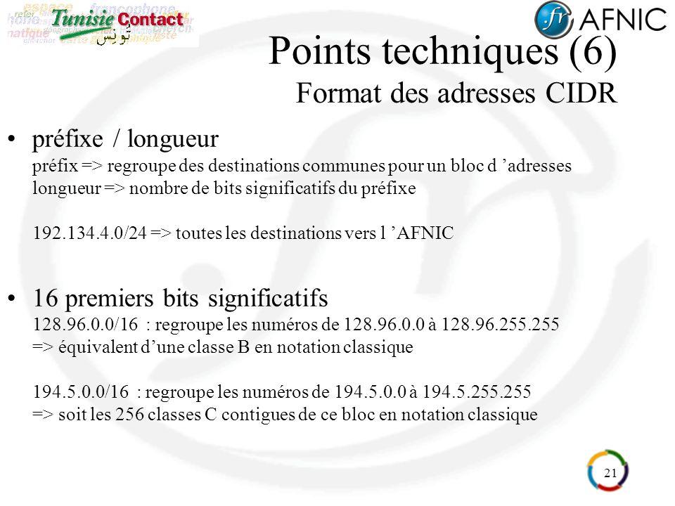 21 Points techniques (6) Format des adresses CIDR préfixe / longueur préfix => regroupe des destinations communes pour un bloc d adresses longueur => nombre de bits significatifs du préfixe 192.134.4.0/24 => toutes les destinations vers l AFNIC 16 premiers bits significatifs 128.96.0.0/16 : regroupe les numéros de 128.96.0.0 à 128.96.255.255 => équivalent dune classe B en notation classique 194.5.0.0/16 : regroupe les numéros de 194.5.0.0 à 194.5.255.255 => soit les 256 classes C contigues de ce bloc en notation classique