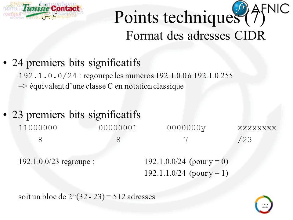 22 Points techniques (7) Format des adresses CIDR 24 premiers bits significatifs 192.1.0.0/24 : regourpe les numéros 192.1.0.0 à 192.1.0.255 => équivalent dune classe C en notation classique 23 premiers bits significatifs 11000000000000010000000yxxxxxxxx 8 87/23 192.1.0.0/23 regroupe : 192.1.0.0/24 (pour y = 0) 192.1.1.0/24 (pour y = 1) soit un bloc de 2^(32 - 23) = 512 adresses